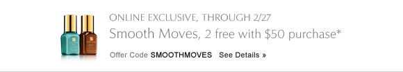 ONLINE EXCLUSIVE, THROUGH 2/27 Smooth Moves, 2 free with $50  purchase* Offer Code SMOOTHMOVES    SEE DETAILS »