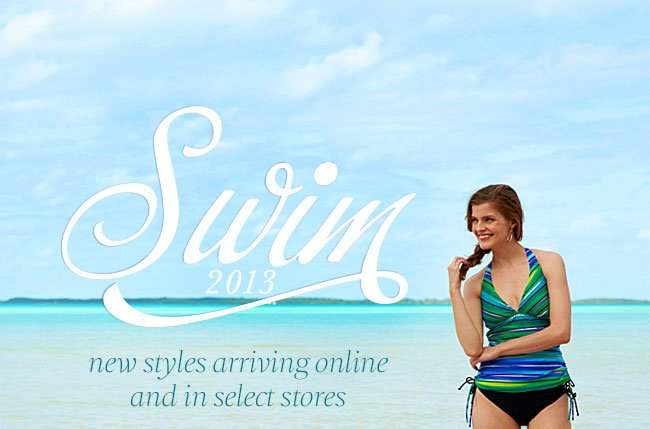 Swim 2013. New styles arriving online and in select stores.