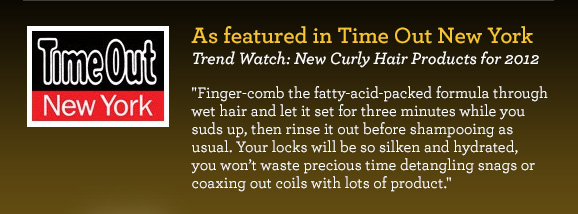 As featured in Time Out New York Trend Watch: New Curly Hair Products for 2012