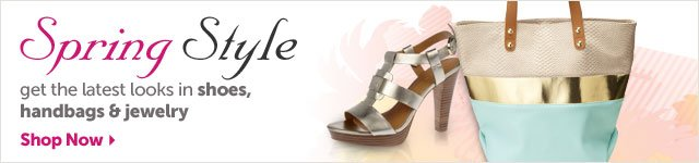 Spring Style - get the latest looks in shoes, handbags & jewelry - Shop Now