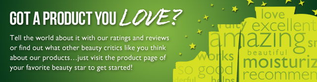 GOT A PRODUCT YOU LOVE? Tell the world about it with our ratings and reviews or find out what other beauty critics like you think about our products... just visit the product page of your favorite beauty star to get started!