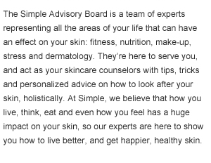 The Simple Advisory Board is a team of experts representing all the areas of your life that can have an effect on your skin: fitness, nutrition, make-up, stress and dermatology. They're here to serve you, and act as your skincare counselors with tips, tricks and personalized advice on how to look after your skin, holistically. At Simple, we believe that how you live, think, eat and even how you feel has a huge impact on your skin, so our experts are here to show you how to live better, and get happier, healthy skin.