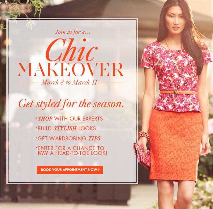 Cosmopolitan Promotion  Join us at ANN TAYLOR for a...  CHIC MAKEOVER March 8 to March 11  Get styled for the season. • Shop with our experts • Build stylish looks • Get wardrobing tips • Enter for a chance to WIN a head–to–toe look!        BOOK YOUR APPOINTMENT NOW