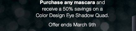Purchase any mascara and receive a 50% savings on a Color Design Eye Shadow Quad. | Offer ends March 9th