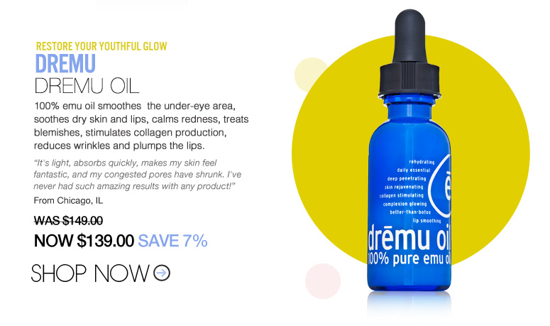 "Dremu – Dremu Oil 100% emu oil smoothes  the under-eye area, soothes dry skin and lips, calms redness, treats blemishes, stimulates collagen production, reduces wrinkles and plumps the lips. ""It's light, absorbs quickly, makes my skin feel fantastic, and my congested pores have shrunk. I've never had such amazing results with any product!"" – Chicago, IL WAS $149 NOW $139 SAVE 7% Shop Now>>"