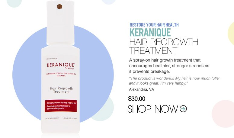 "Keranique – Hair Regrowth Treatment A spray-on hair growth treatment that encourages healthier, stronger strands as it prevents breakage. ""The product is wonderful! My hair is now much fuller and it looks great. I'm very happy!"" – Alexandria, VA  WAS $30 NOW $24 SAVE 20% Shop Now>>"