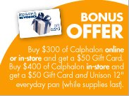 "BONUS OFFER Buy $300 of Calphalon online or in-store and get a $50 Gift Card. Buy $400 of Calphalon in-store and get a $50 Gift Card and Unison 12"" everyday pan (while supplies last)."