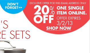 DON'T FORGET EXCLUSIVE OFFER FOR THIS EMAIL ADDRESS ONLY 20% OFF ONE SINGLE ITEM ONLINE. OFFER EXPIRES 3/2/13 SHOP NOW