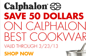 Calphalon® SAVE 50 DOLLARS ON CALPHALON'S BEST COOKWARE SETS VALID THROUGH 3/23/13 SHOP NOW