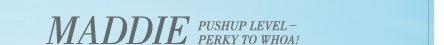 Maddie Pushup Level - Perky to Whoa!