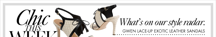 CHIC THIS WEEK What's on our style radar. Gwen Lace–Up Exotic Leather Sandals.