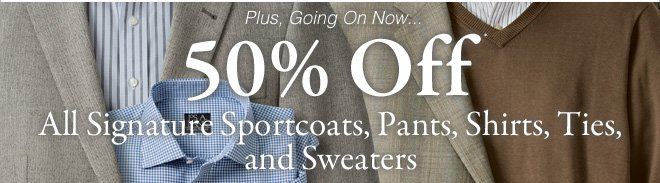 50%* Off All Signature Sportcoats, Pants, Shirts, Ties & Sweaters
