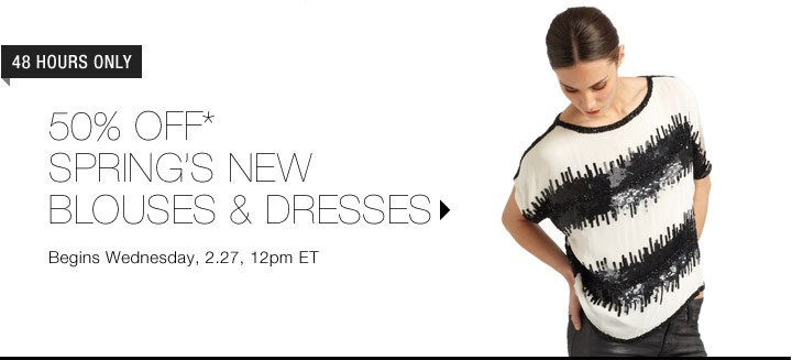50% Off* Spring's New Blouses & Dresses...Shop Now