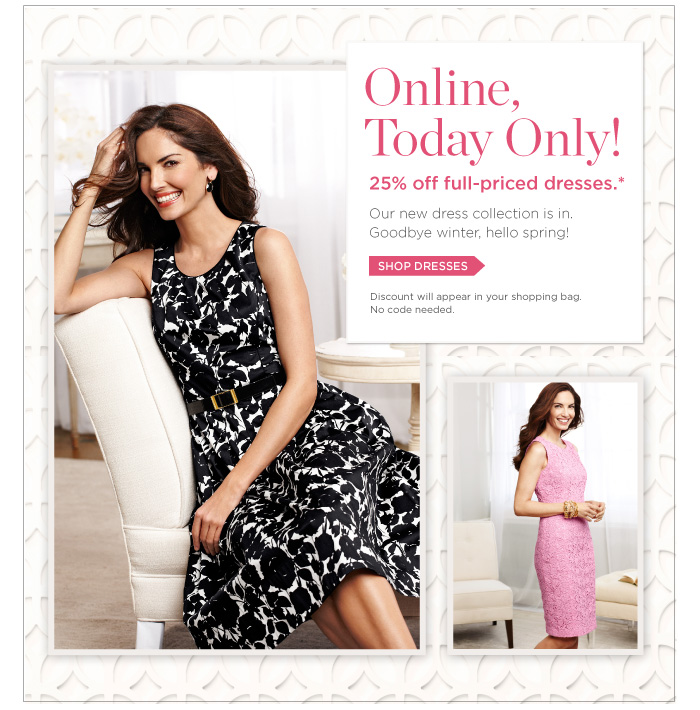 Online Only, Today Only! 25% off full-priced dresses.* Our new dress collection is in. Goodbye winter, hello spring! Discount will appear in your shopping bag. No code needed. Shop Dresses.