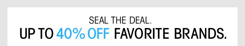 SEAL THE DEAL. UP TO 40% OFF FAVORITE BRANDS.