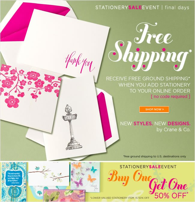 Free Shipping - for a limited time only  Receive free ground shipping* when you add  Stationery to your online order   No code required - free ground shipping to U.S. destinations only   ######   Stationery Sale Event - Final Days  Buy One, Get One 50% Off*  *Lower valued stationery item will be discounted 50% off   Shop in stores or online at www.papyrusonline.com