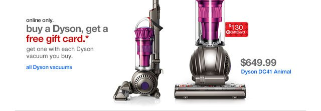 online only. Buy a Dyson, get a free gift card.* Get one with each Dyson vacuum you buy.