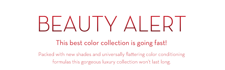 BEAUTY ALERT. This best color collection is going fast! Packed with new shades and universally flattering color conditioning formulas this gorgeous luxury collection won't last long.