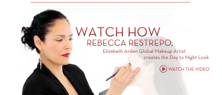 WATCH HOW REBECCA RESTREPO, Elizabeth Arden Global Makeup Artist creates the Day to Night Look. WATCH THE VIDEO.
