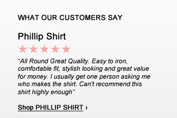 WHAT OUR CUSTOMERS SAY:  Phillip Shirt - 'All Round Great Quality. Easy to iron,  comfortable fit, stylish looking and great value for money. I usually get one person asking me who makes the shirt. Can't recommend this shirt highly enough' - Shop PHILLIP SHIRT