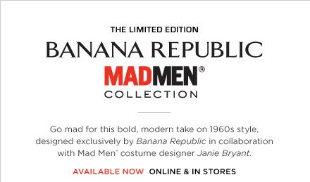 THE LIMITED EDITION BANANA REPUBLIC MADMEN® COLLECTION | Go mad for this bold, modern take on 1960s style, designed exclusively by Banana Republic in collaboration with Mad Men® costume designer Janie Bryant. AVAILABLE NOW ONLINE & IN STORES