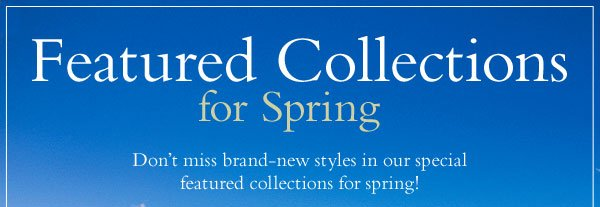 Featured Collections for Spring - Don't miss brand-new styles in our special featured collections for spring!