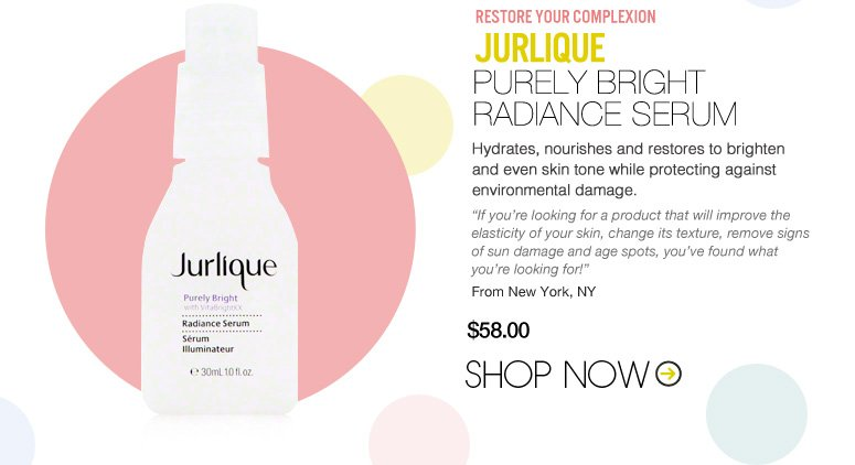 "RESTORE YOUR COMPLEXION  Jurlique – Purely Bright Radiance Serum Hydrates, nourishes and restores to brighten and even skin tone while protecting against environmental damage.  ""If you're looking for a product that will improve the elasticity of your skin, change its texture, remove signs of sun damage and age spots, you've found what you're looking for!"" – New York, NY $58 Shop Now>>"