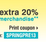SPRING PREVIEW STOREWIDE SALE ENDS TOMORROW! Save up to an extra 20% on sale price merchandise** Print coupon