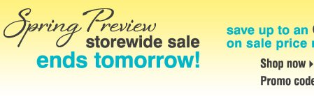SPRING PREVIEW STOREWIDE SALE ENDS TOMORROW! Save up to an extra 20% on sale price merchandise** Shop now