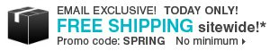EMAIL EXCLUSIVE, TODAY ONLY! FREE SHIPPING sitewide!* No minimum. Promo code: SPRING