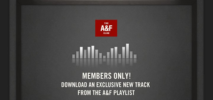 THE A&F CLUB          MEMBERS ONLY! DOWNLOAD AN EXCLUSIVE NEW TRACK FROM THE A&F  PLAYLIST
