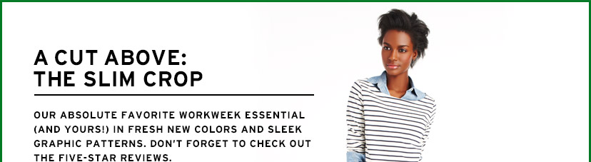 A CUT ABOVE: THE SLIM CROP | OUR ABSOLUTE FAVORITE WORKWEEK ESSENTIAL (AND YOURS!) IN FRESH NEW COLORS AND SLEEK GRAPHIC PATTERNS. DON'T FORGET TO CHECK OUT THE FIVE-STAR REVIEWS.