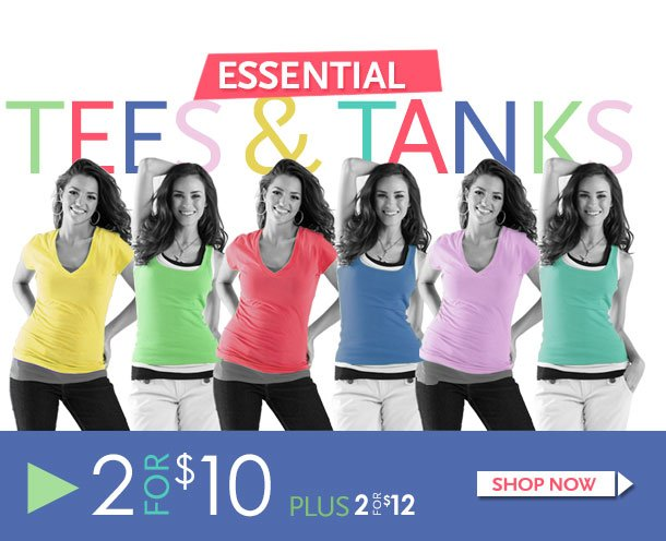 Essential Tees and Tanks! 2 for $10 - Plus 2 for $12. Shop Now!
