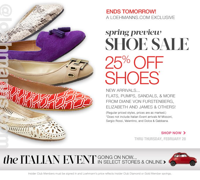 @loehmanns.com ENDS TOMORROW A loehmann.com exclusive   Spring preview shoe sale  25% off shoes* new arrivals... flats, pumps, sandals, & more  from diane von furstenberg, elizabeth and james & others! (Regular priced styles, prices are as marked.)  *Does not include Italian Event arrivals M Missoni,  Sergio Rossi, Valentino, and Dolce & Gabbana.  Shop now Thru Thursday, february 28  Insider Club Members must be signed in and Loehmann's price reflects Insider Club Diamond or Gold Member savings.  *25% off select regular priced shoes promotional offer is valid now thru 3/1/13 at 2:59aM Est ONLINE only. Free shipping offer applies on orders of $100 or more, prior to sales tax and after any applicable discounts, only for standard shipping to one single address in the Continental US per order.  No promo code needed, Loehmann's price reflects 25% off select regular priced shoes offer. Cannot be combined with employee discount or any other coupon or promotion. Offer not valid in stores or on  previous purchases and excludes Italian Event arrivals M Missoni, Sergio Rossi, Valentino, and Dolce & Gabbana. Discount may not be applied towards taxes, shipping & handling. Quantities are limited and exclusions may apply. Please see loehmanns.com for details. Featured items subject to availability. Void in states where prohibited by law, no cash value except where prohibited, then the cash value is 1/100. Returns and exchanges are subject to Returns/Exchange Policy Guidelines. 2013  †Standard text message & data charges apply. Text STOP to opt out or HELP for help. For the terms and conditions of the Loehmann's text message program, please visit http://pgminf.com/loehmanns.html or call 1-877-471-4885 for more information.