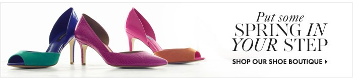 Put some Spring  in Your Step  SHOP OUR SHOE BOUTIQUE