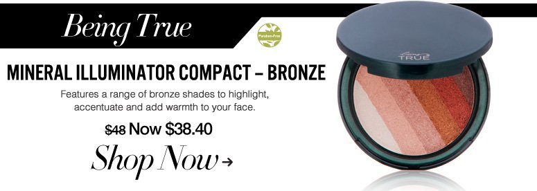 Paraben-free Being True Mineral Illuminator Compact – Bronze Features a range of bronze shades to highlight, accentuate and add warmth to your face. $48 Now $38.40 Shop Now>>