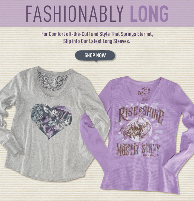 Fashionably Long - For Comfort off-the-Cuff and Style That Springs Eternal, Slip into Our Latest Long Sleeves