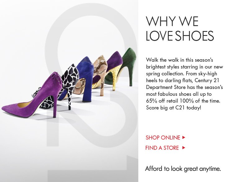 Walk the walk in this season's brightest styles starring in our new spring  collection. From sky-high heels to darling flats, Century 21 Department Store  has the season's most fabulous shoes all up to 65% off retail 100% of the time.  Score big at C21 today