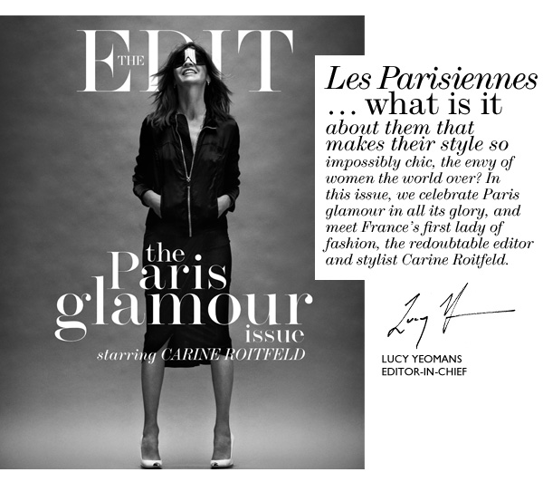 LES PARISIENNES...what is it about them that makes their style so impossibly chic, the envy of women the world over? In this issue, we celebrate Paris glamour in all its glory, and meet France's first lady of fashion, the redoubtable editor and stylist Carine Roitfeld.