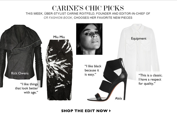 CARINE'S CHIC PICKS THIS WEEK, über-stylist Carine Roitfeld, Founder and Editor-in-Chief of CR Fashion Book, chooses her favorite new pieces. SHOP THE EDIT NOW
