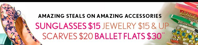 AMAZING STEALS ON AMAZING ACCESSORIES SUNGLASSES $15 JEWELRY $15 & UP SCARVES $20 BALLET FLATS $30**