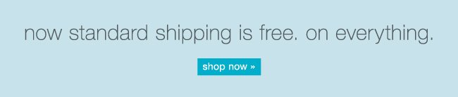 Now standard shipping is free. On everything. Shop now.