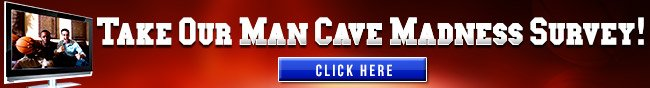 Take Our Man Cave Madness Survey! Click Here.