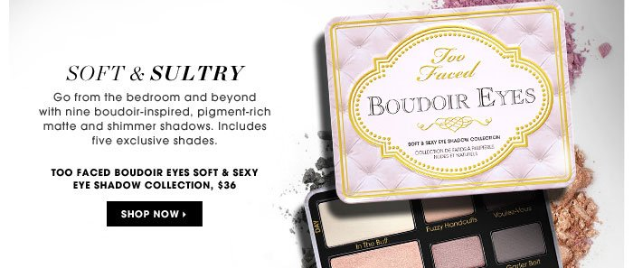 Soft & Sultry. Go from the bedroom and beyond with nine boudoir-inspired, pigment-rich matte and shimmer shadows. Includes five exclusive shades. Too Faced Boudoir Eyes Soft & Sexy Eye Shadow Collection, $36