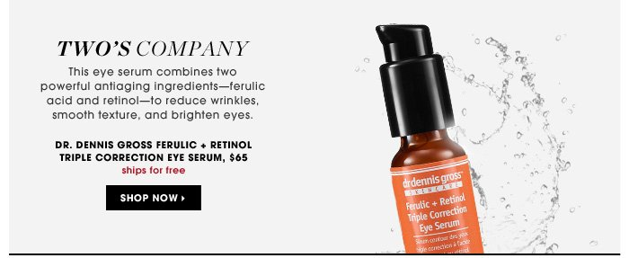 Two's Company. This eye serum combines two powerful antiaging ingredients - ferulic acid and retinol - to reduce wrinkles, smooth texture, and brighten eyes. new . ships for free. Dr. Dennis Gross Ferulic + Retinol Triple Correction Eye Serum, $65