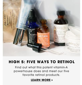 High 5: Five Ways To Retinol. Find out what this potent vitamin-A powerhouse does and meet our five favorite retinol products. Learn more