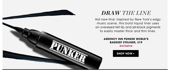 Draw The Line. Hot new find: Inspired by New York's edgy music scene, this bold liquid liner uses an oversized felt tip and jet-black pigments to easily master thick and thin lines. exclusive. Ardency Inn PUNKER World's Baddest Eyeliner, $19
