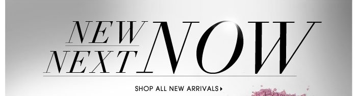 New. Next. Now. Shop all new arrivals