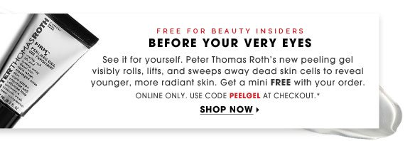 Free for Beauty Insiders. Before Your Very Own Eyes. See it for yourself. Peter Thomas Roth's new peeling gel visibly rolls, lifts, and sweeps away dead skin cells to reveal younger, more radiant skin. Get a mini free with your order. Online only. Use code PEELGEL at checkout.* Shop now