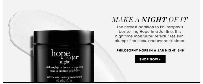 Make A Night Of It. The newest addition to Philosophy's bestselling Hope In a Jar line, this nighttime moisturizer retexturizes skin, plumps fine line, and evens skintone. Philosophy Hope in a Jar Night, $48